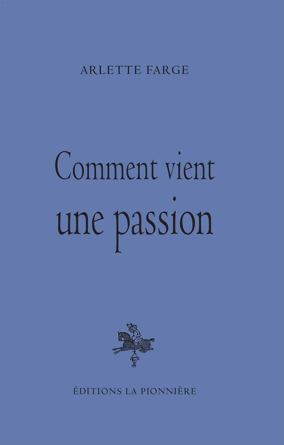Comment vint une passion. Livre de Arlette Farge. Editions La PIonnière 2016